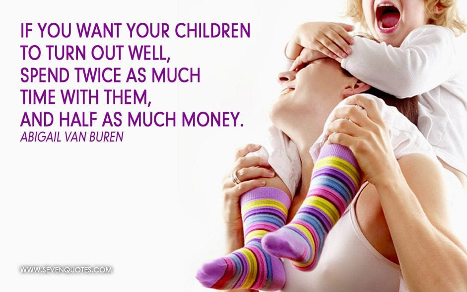Kết quả hình ảnh cho If you want your children to turn out well, spend twice as much time with them and half as much money.